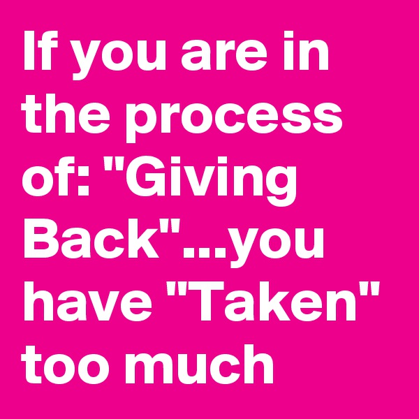 "If you are in the process of: ""Giving  Back""...you have ""Taken"" too much"