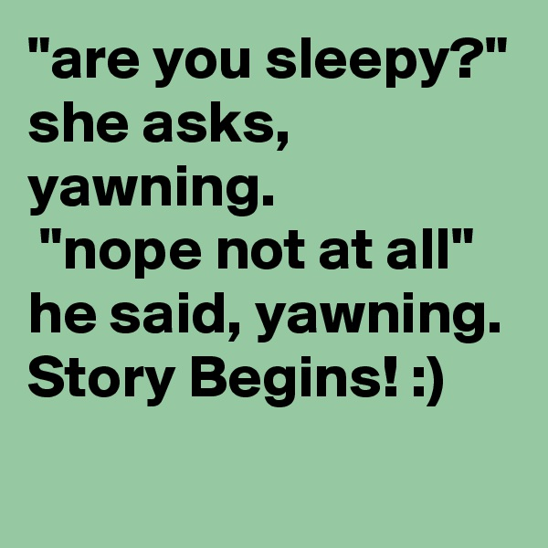 """are you sleepy?"" she asks, yawning.  ""nope not at all"" he said, yawning. Story Begins! :)"