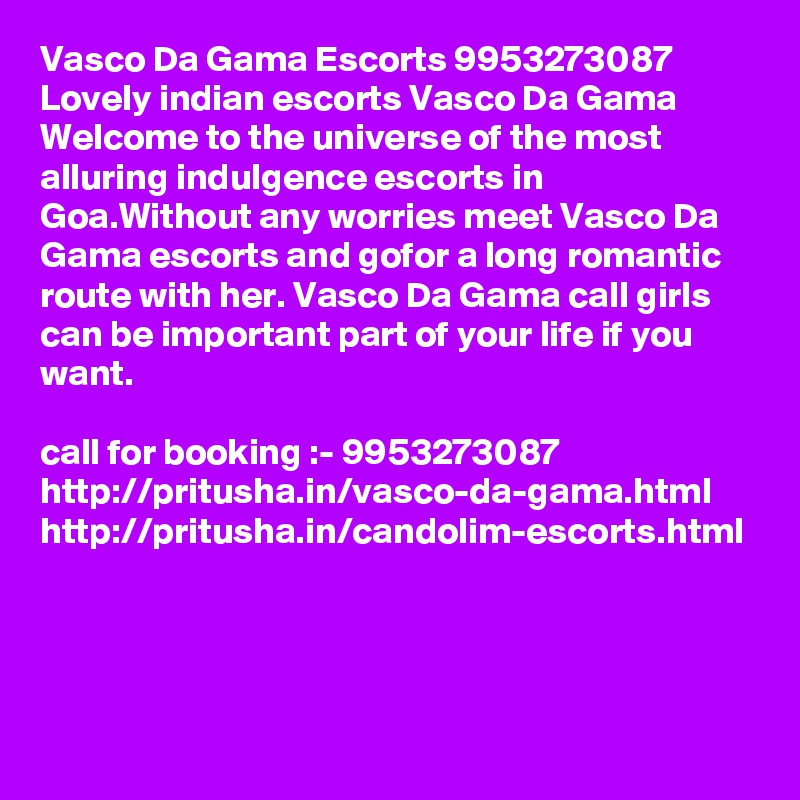 Vasco Da Gama Escorts 9953273087 Lovely indian escorts Vasco Da Gama Welcome to the universe of the most alluring indulgence escorts in Goa.Without any worries meet Vasco Da Gama escorts and gofor a long romantic route with her. Vasco Da Gama call girls can be important part of your life if you want.   call for booking :- 9953273087  http://pritusha.in/vasco-da-gama.html http://pritusha.in/candolim-escorts.html
