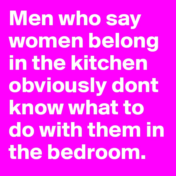 Men who say women belong in the kitchen obviously dont know what to do with them in the bedroom.