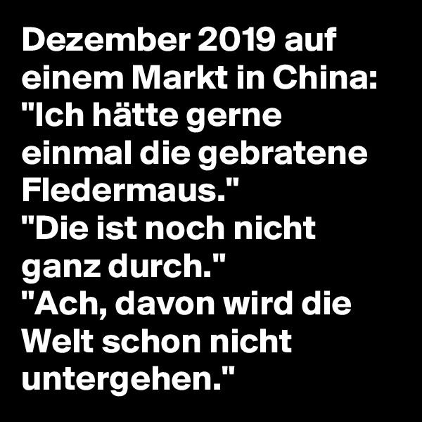 """Dezember 2019 auf   einem Markt in China: """"Ich hätte gerne einmal die gebratene Fledermaus."""" """"Die ist noch nicht ganz durch."""" """"Ach, davon wird die Welt schon nicht untergehen."""""""