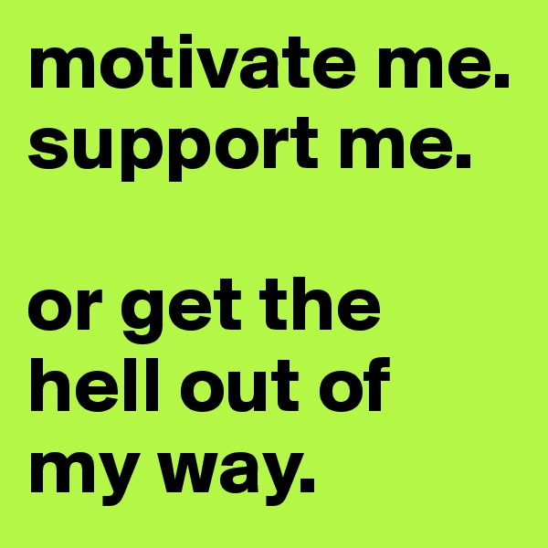motivate me.  support me.   or get the hell out of my way.
