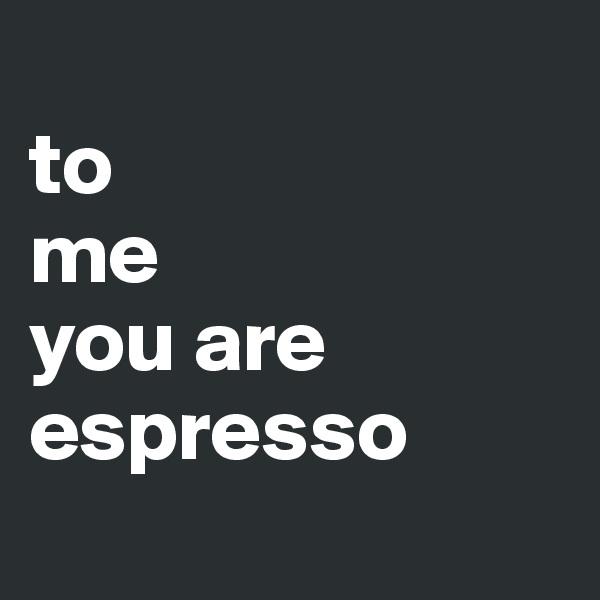 to  me  you are espresso