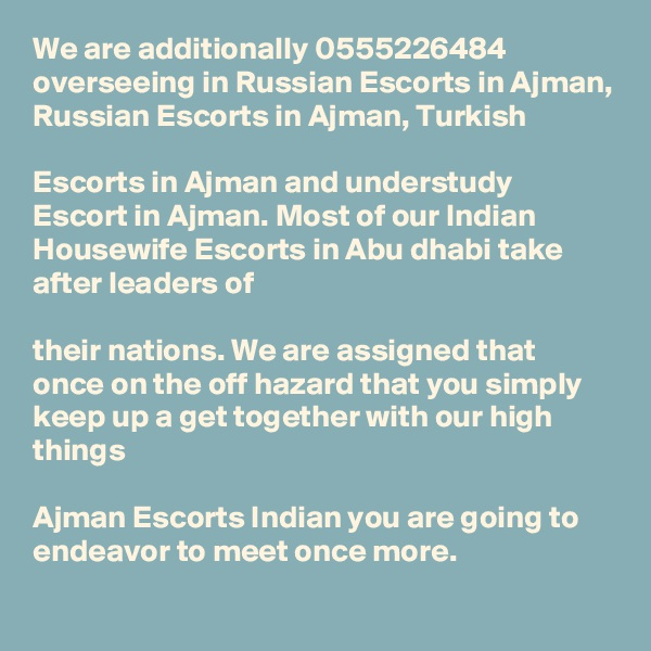 We are additionally 0555226484  overseeing in Russian Escorts in Ajman, Russian Escorts in Ajman, Turkish   Escorts in Ajman and understudy Escort in Ajman. Most of our Indian Housewife Escorts in Abu dhabi take after leaders of   their nations. We are assigned that once on the off hazard that you simply keep up a get together with our high things   Ajman Escorts Indian you are going to endeavor to meet once more.