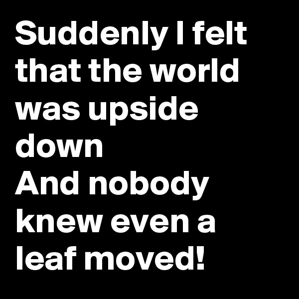 Suddenly I felt that the world was upside down And nobody knew even a leaf moved!