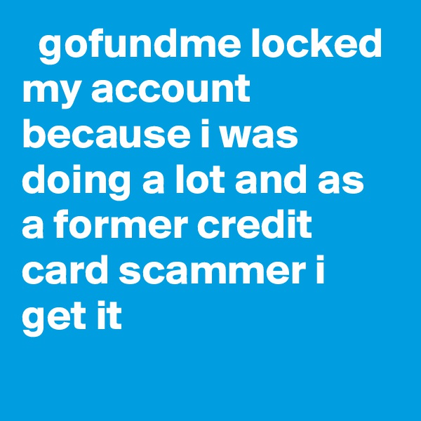 gofundme locked my account because i was doing a lot and as a former credit card scammer i get it