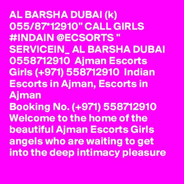 "AL BARSHA DUBAI (k) 055/87*12910"" CALL GIRLS #INDAIN @ECSORTS "" SERVICEIN_ AL BARSHA DUBAI 0558712910  Ajman Escorts Girls (+971) 558712910  Indian Escorts in Ajman, Escorts in Ajman Booking No. (+971) 558712910  Welcome to the home of the beautiful Ajman Escorts Girls angels who are waiting to get into the deep intimacy pleasure"