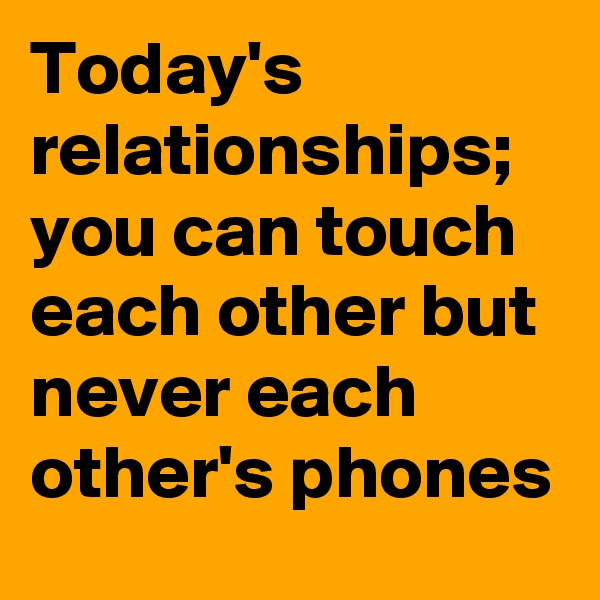 Today's relationships;  you can touch each other but never each other's phones