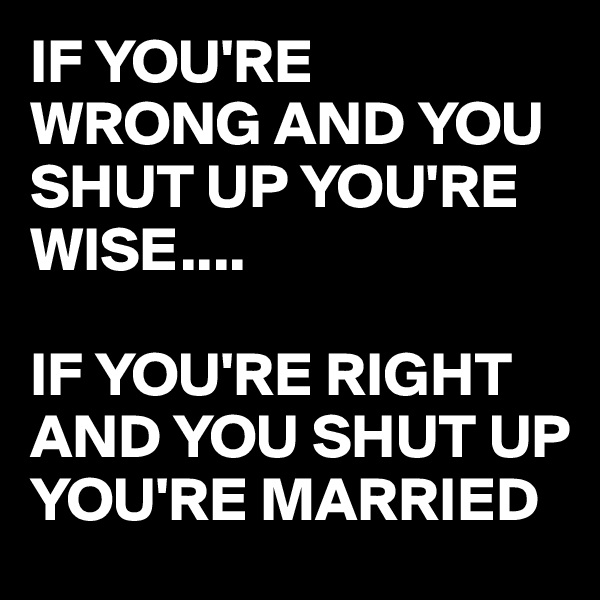 IF YOU'RE WRONG AND YOU SHUT UP YOU'RE WISE....  IF YOU'RE RIGHT AND YOU SHUT UP YOU'RE MARRIED