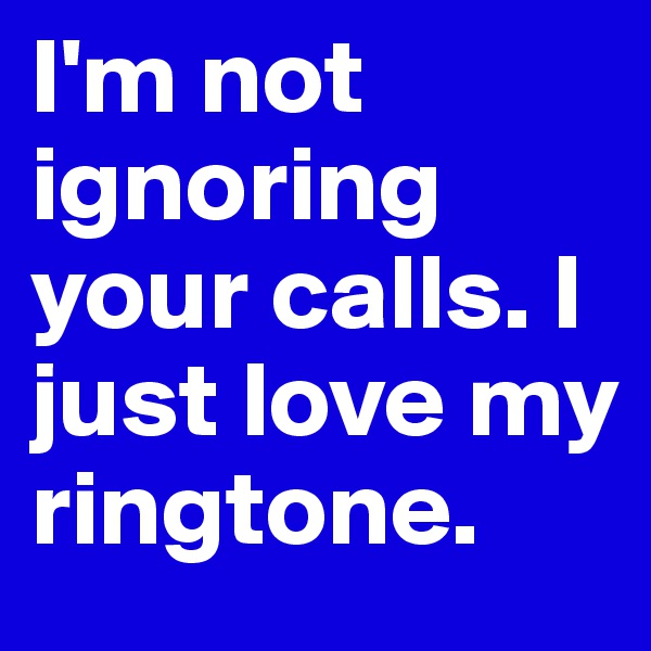 I'm not ignoring your calls. I just love my ringtone.