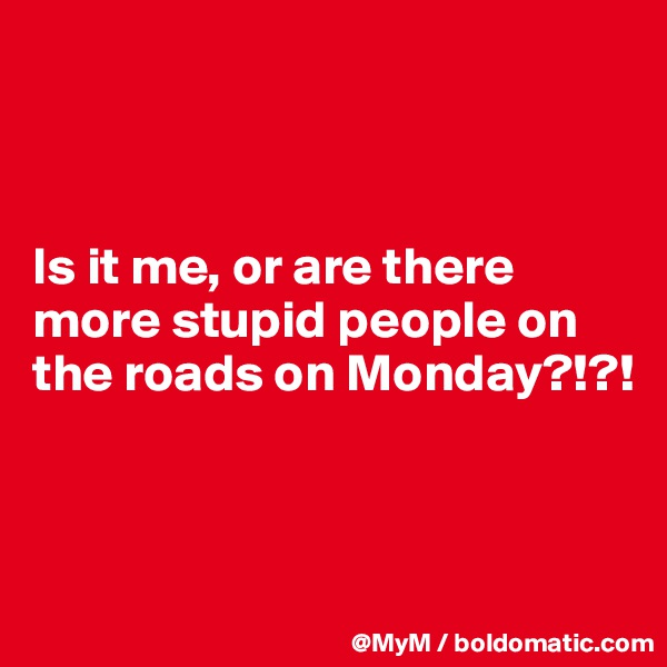 Is it me, or are there more stupid people on the roads on Monday?!?!
