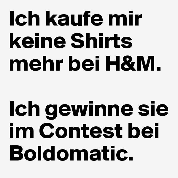 Ich kaufe mir keine Shirts mehr bei H&M.   Ich gewinne sie im Contest bei Boldomatic.