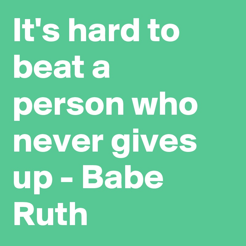 It's hard to beat a person who never gives up - Babe Ruth