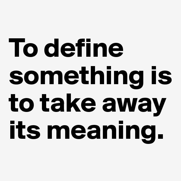To define something is to take away its meaning.