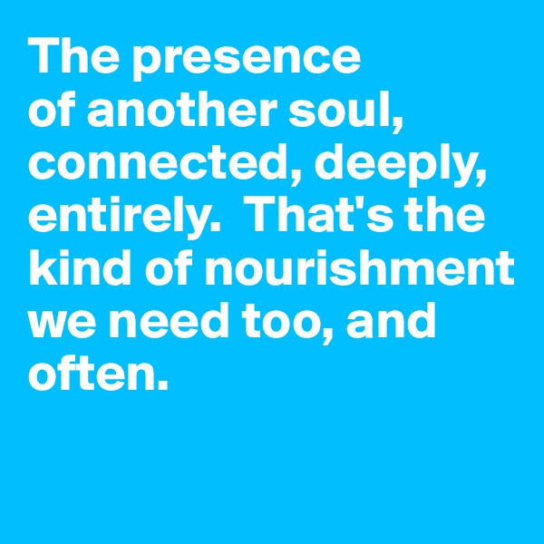 The presence  of another soul, connected, deeply, entirely.  That's the kind of nourishment  we need too, and often.