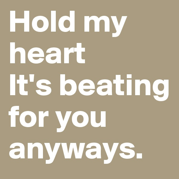 Hold my heart It's beating for you anyways.