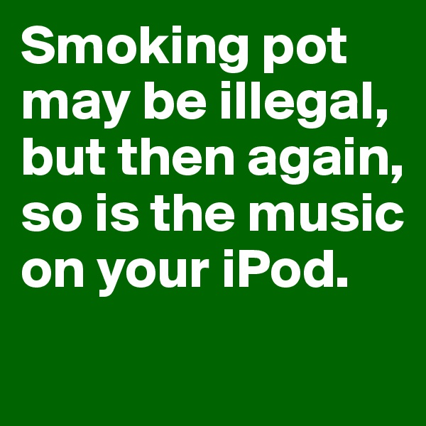 Smoking pot may be illegal,  but then again,  so is the music on your iPod.