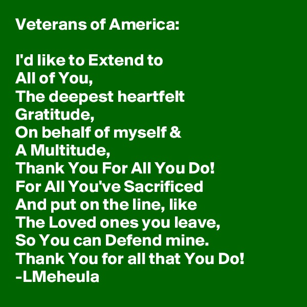 Veterans of America:  I'd like to Extend to  All of You, The deepest heartfelt Gratitude, On behalf of myself & A Multitude, Thank You For All You Do! For All You've Sacrificed And put on the line, like The Loved ones you leave, So You can Defend mine. Thank You for all that You Do! -LMeheula