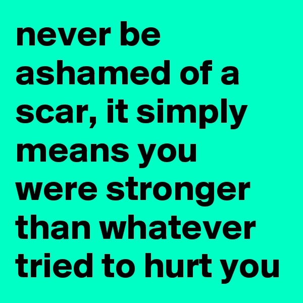 never be ashamed of a scar, it simply means you were stronger than whatever tried to hurt you