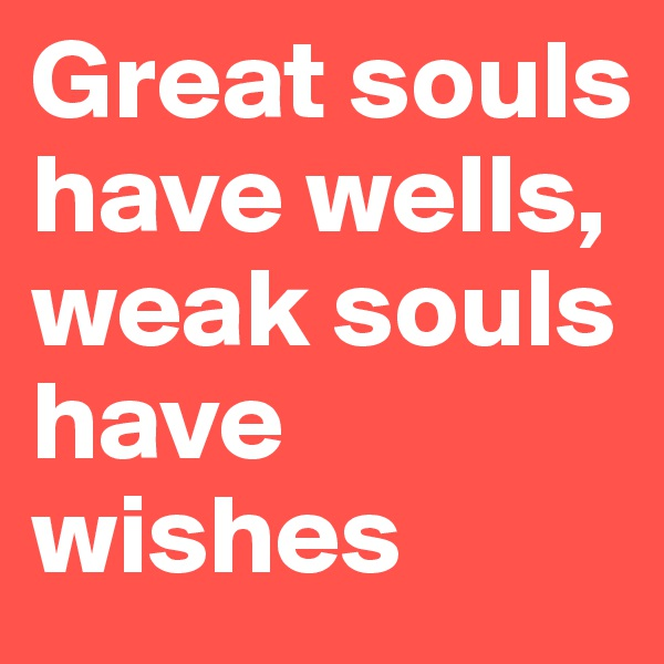 Great souls have wells, weak souls have wishes