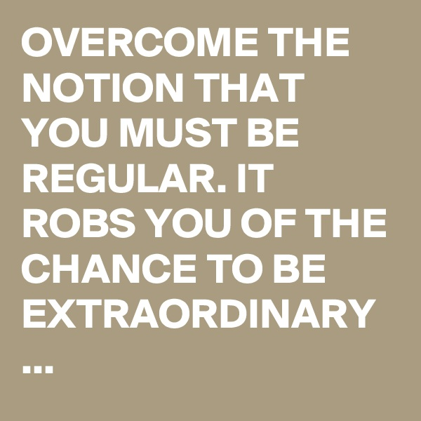 OVERCOME THE NOTION THAT YOU MUST BE REGULAR. IT ROBS YOU OF THE CHANCE TO BE EXTRAORDINARY ...