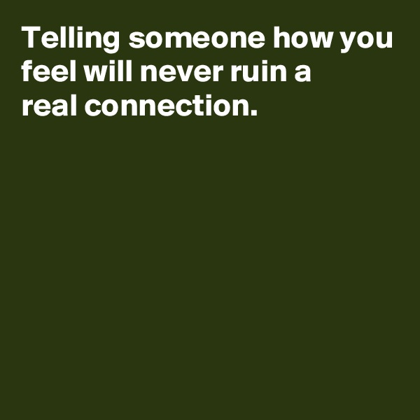 Telling someone how you feel will never ruin a  real connection.