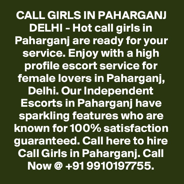 CALL GIRLS IN PAHARGANJ DELHI - Hot call girls in Paharganj are ready for your service. Enjoy with a high profile escort service for female lovers in Paharganj, Delhi. Our Independent Escorts in Paharganj have sparkling features who are known for 100% satisfaction guaranteed. Call here to hire Call Girls in Paharganj. Call Now @ +91 9910197755.