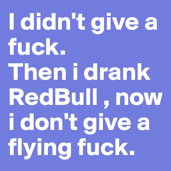 I didn't give a fuck. Then i drank RedBull , now i don't give a flying fuck.