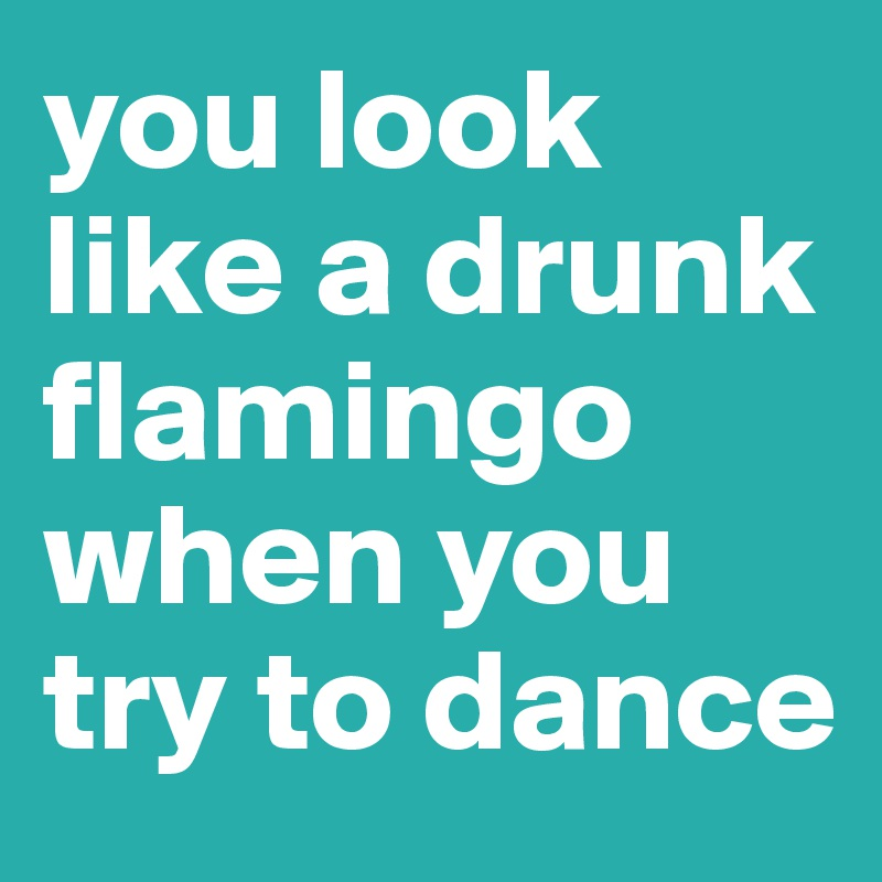 you look like a drunk flamingo when you try to dance