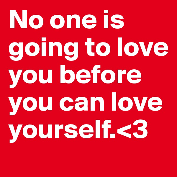No one is going to love you before you can love yourself.<3