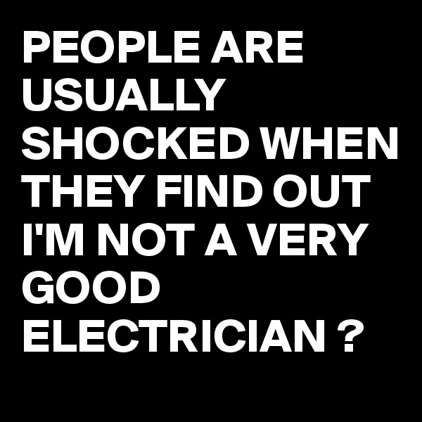 PEOPLE ARE USUALLY SHOCKED WHEN THEY FIND OUT I'M NOT A VERY GOOD ELECTRICIAN ?