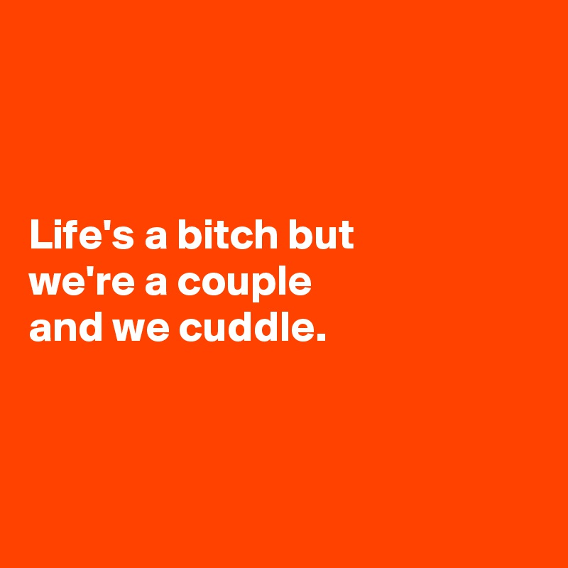 Life's a bitch but  we're a couple  and we cuddle.