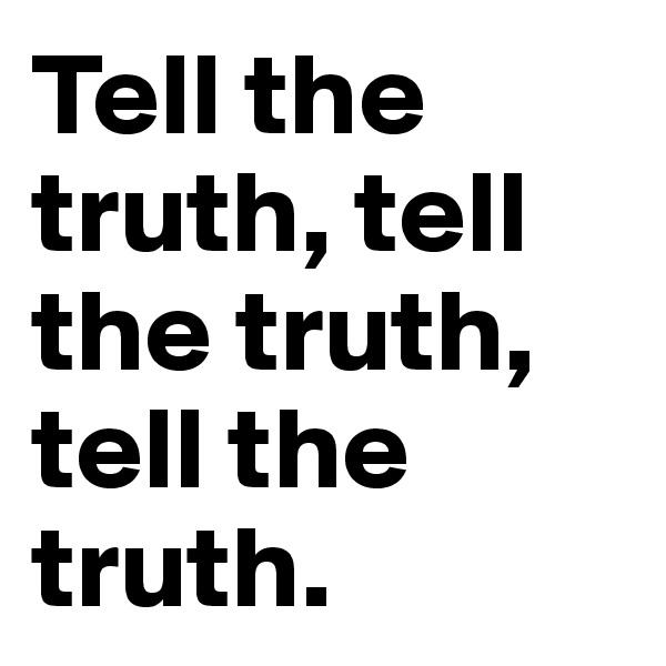 Tell the truth, tell the truth, tell the truth.