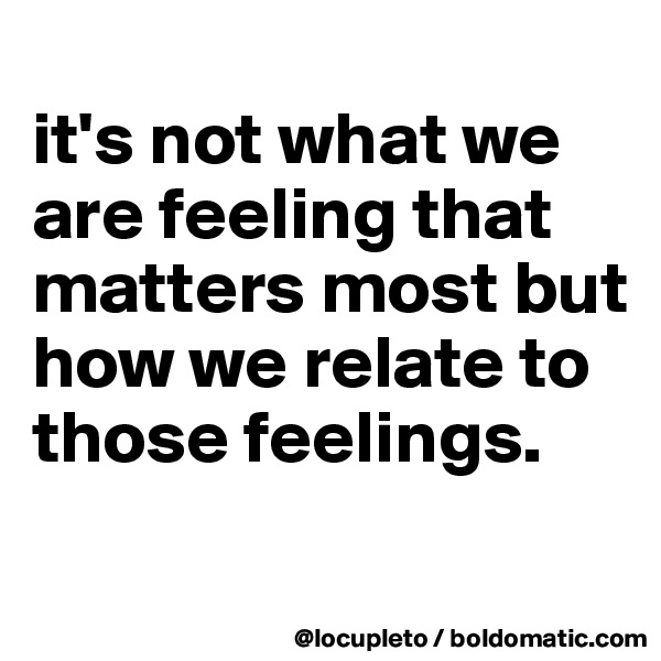 it's not what we are feeling that matters most but how we relate to those feelings.