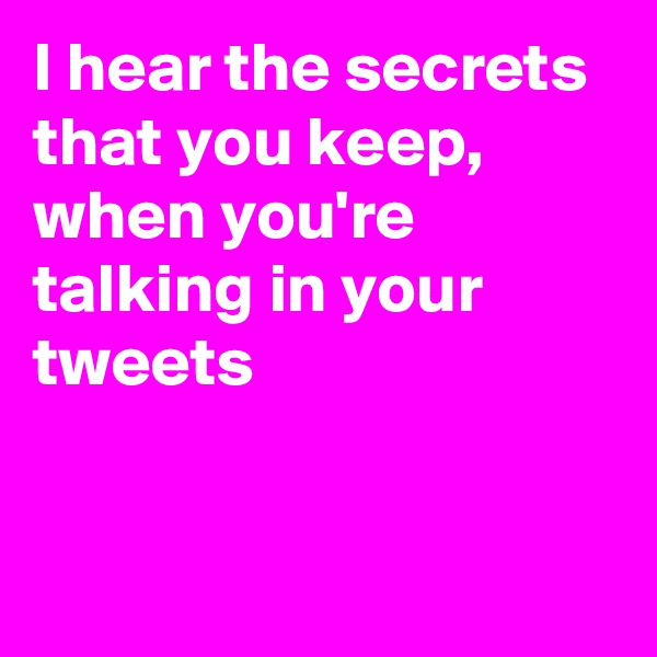 I hear the secrets that you keep,  when you're talking in your tweets