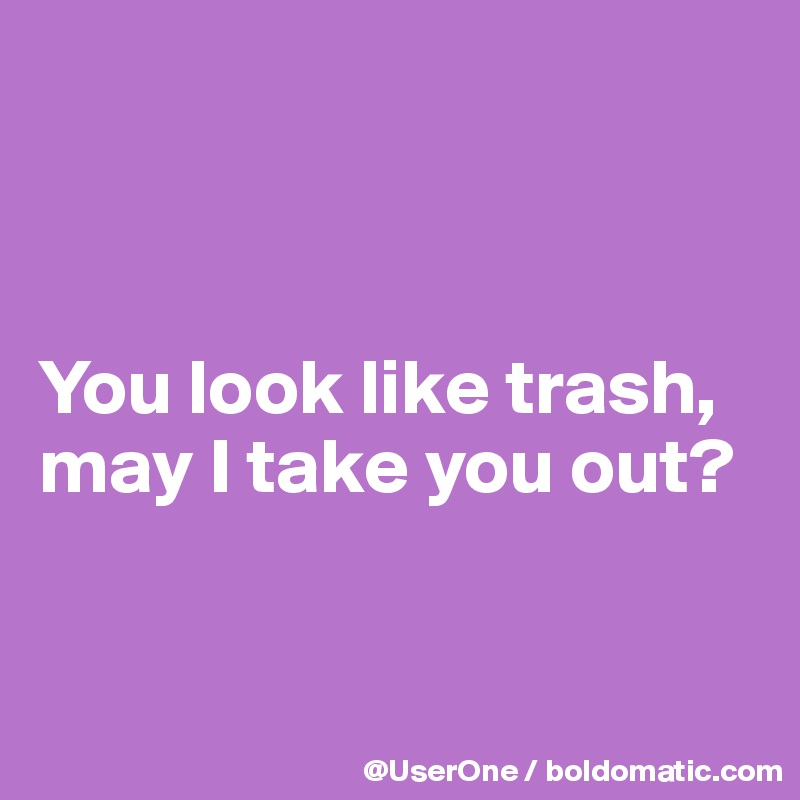 You look like trash, may I take you out?
