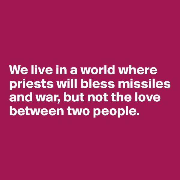 We live in a world where priests will bless missiles and war, but not the love between two people.