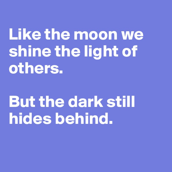 Like the moon we shine the light of others.  But the dark still hides behind.