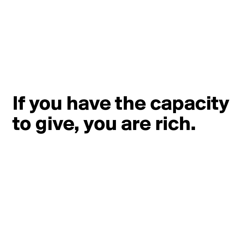 If you have the capacity  to give, you are rich.