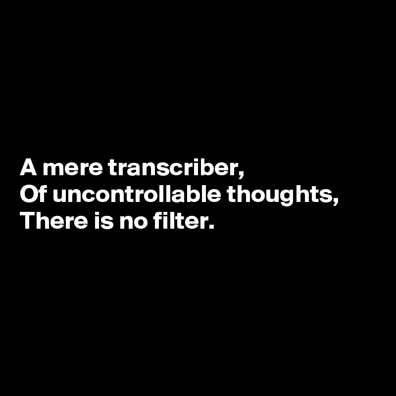 A mere transcriber, Of uncontrollable thoughts, There is no filter.