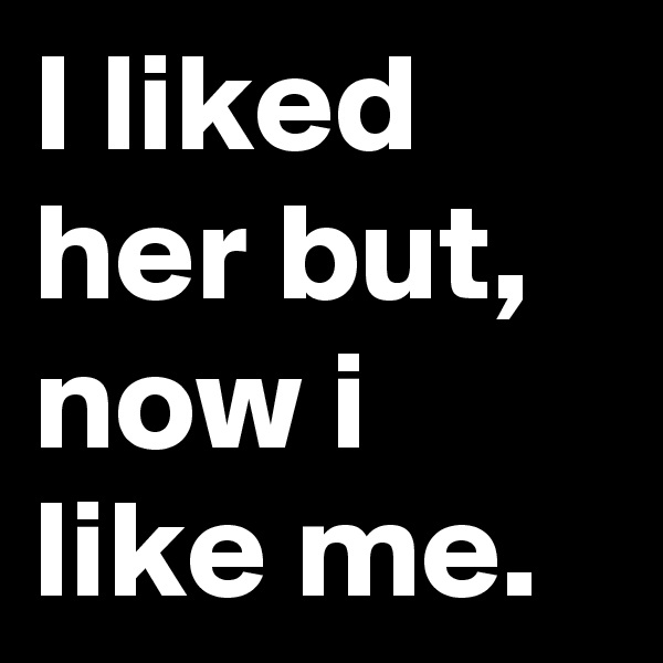 I liked her but, now i like me.