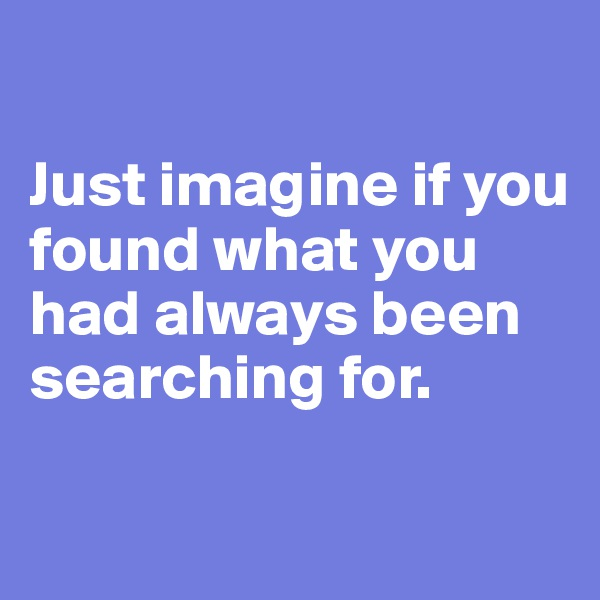 Just imagine if you found what you had always been searching for.