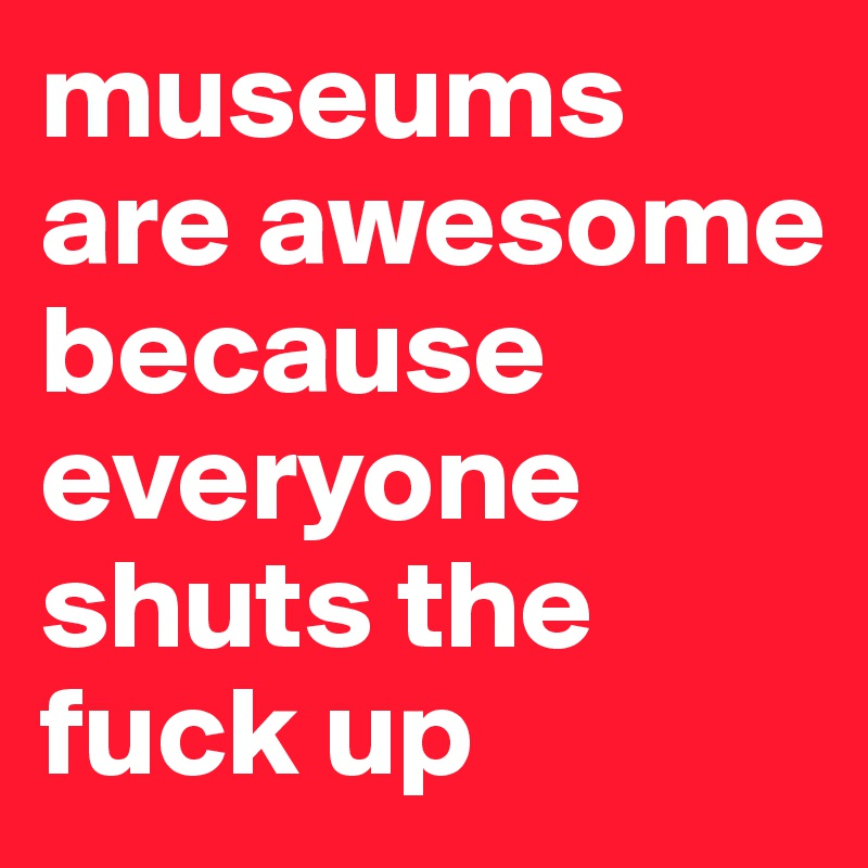 museums are awesome because everyone shuts the fuck up