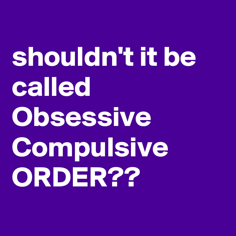 shouldn't it be called Obsessive Compulsive ORDER??