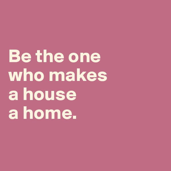 Be the one  who makes  a house  a home.