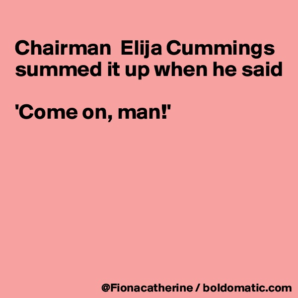 Chairman  Elija Cummings summed it up when he said  'Come on, man!'