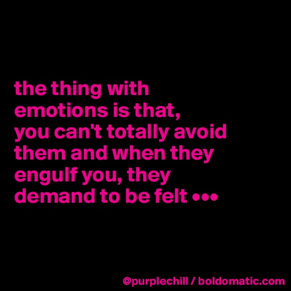 the thing with  emotions is that,  you can't totally avoid them and when they engulf you, they  demand to be felt •••