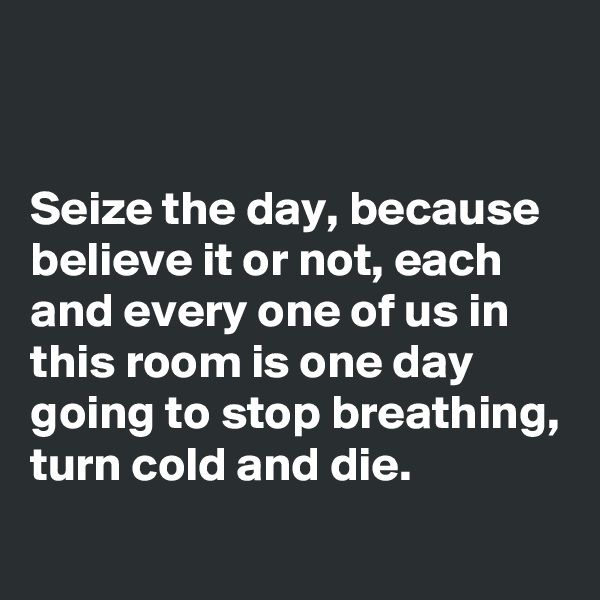 Seize the day, because believe it or not, each and every one of us in this room is one day going to stop breathing, turn cold and die.