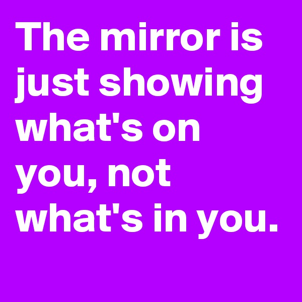 The mirror is just showing what's on you, not what's in you.