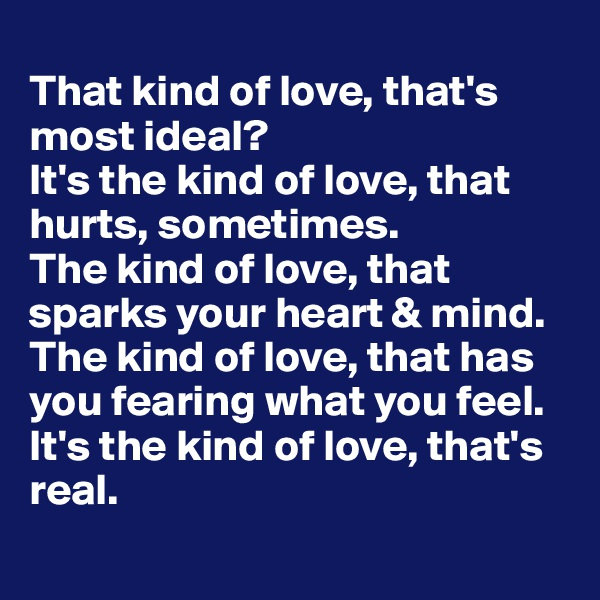 That kind of love, that's most ideal? It's the kind of love, that hurts, sometimes.  The kind of love, that sparks your heart & mind.  The kind of love, that has you fearing what you feel. It's the kind of love, that's real.